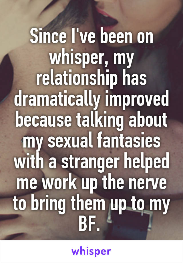 Since I've been on whisper, my relationship has dramatically improved because talking about my sexual fantasies with a stranger helped me work up the nerve to bring them up to my BF.