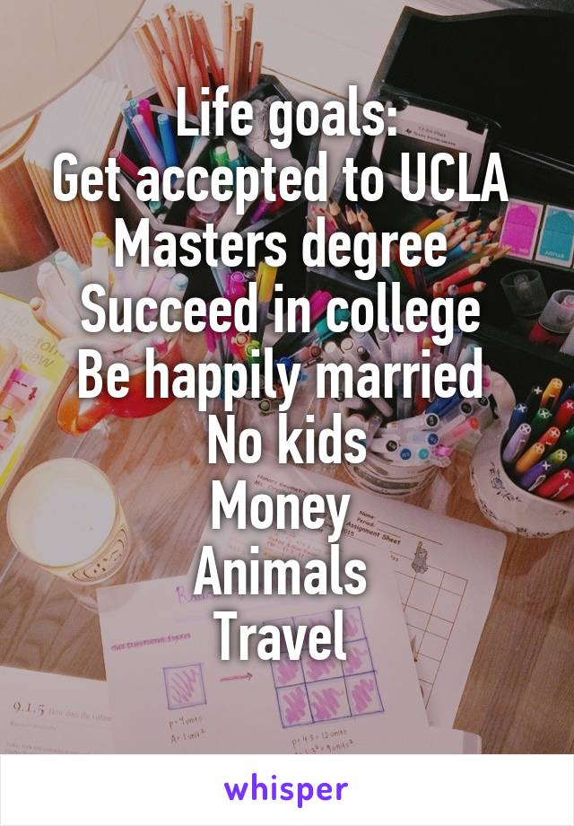 Life goals: Get accepted to UCLA  Masters degree  Succeed in college  Be happily married  No kids Money  Animals  Travel