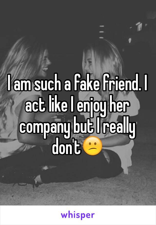 I am such a fake friend. I act like I enjoy her company but I really don't😕
