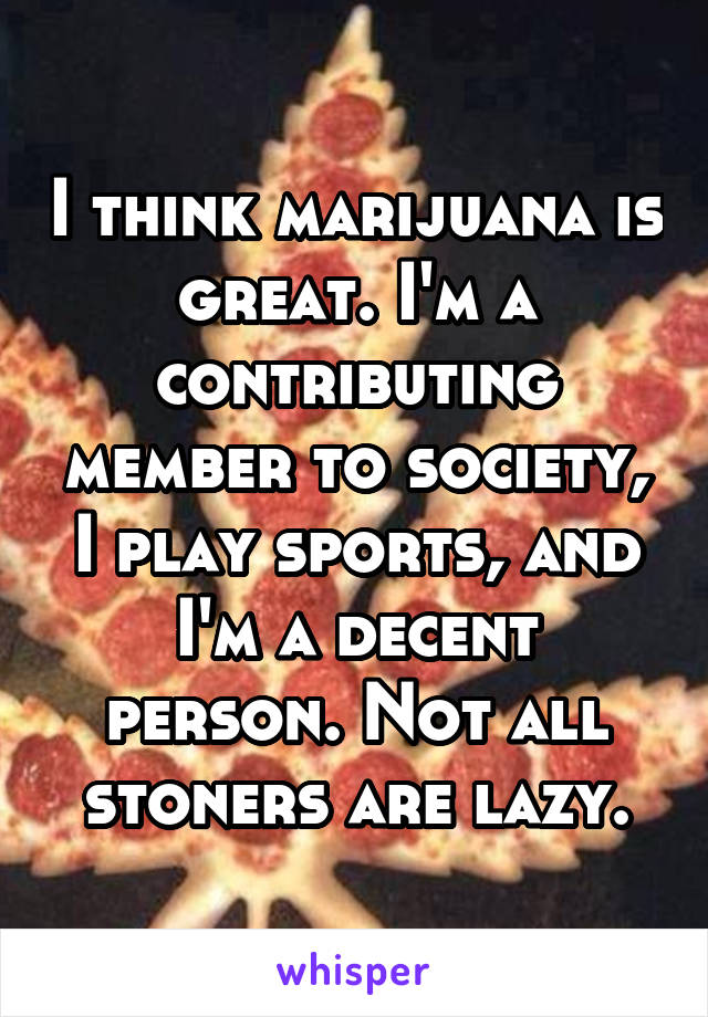 I think marijuana is great. I'm a contributing member to society, I play sports, and I'm a decent person. Not all stoners are lazy.