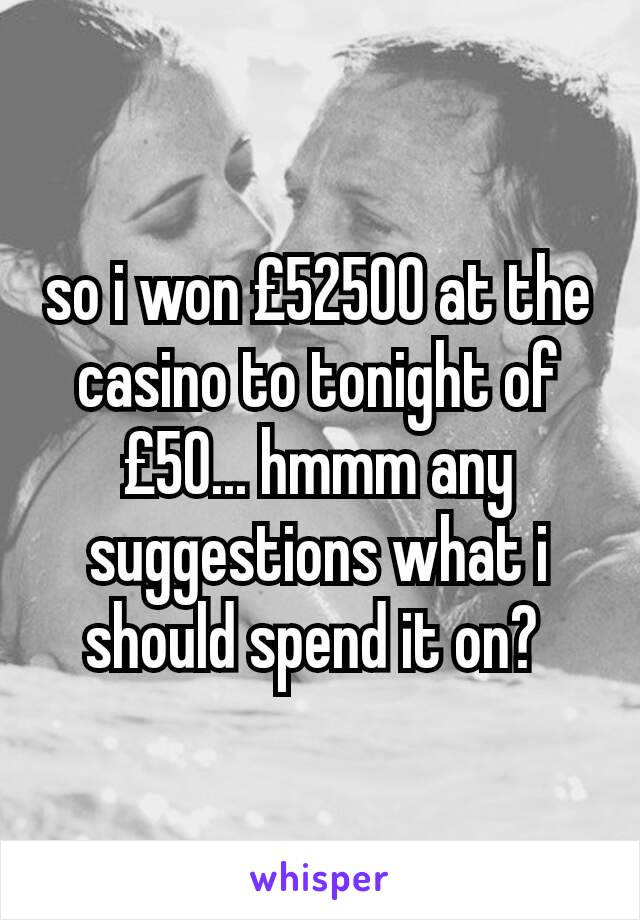 so i won £52500 at the casino to tonight of £50... hmmm any suggestions what i should spend it on?