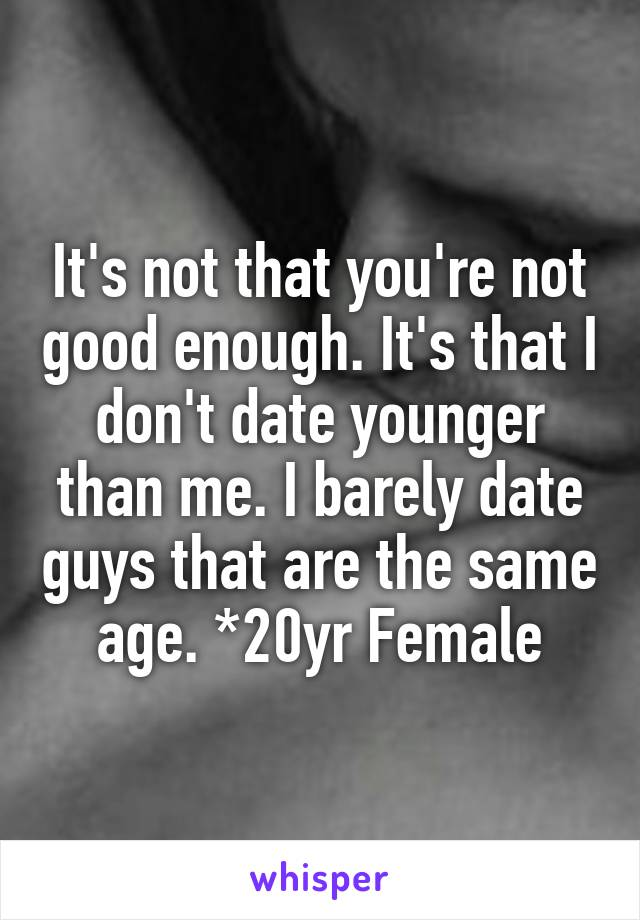 It's not that you're not good enough. It's that I don't date younger than me. I barely date guys that are the same age. *20yr Female