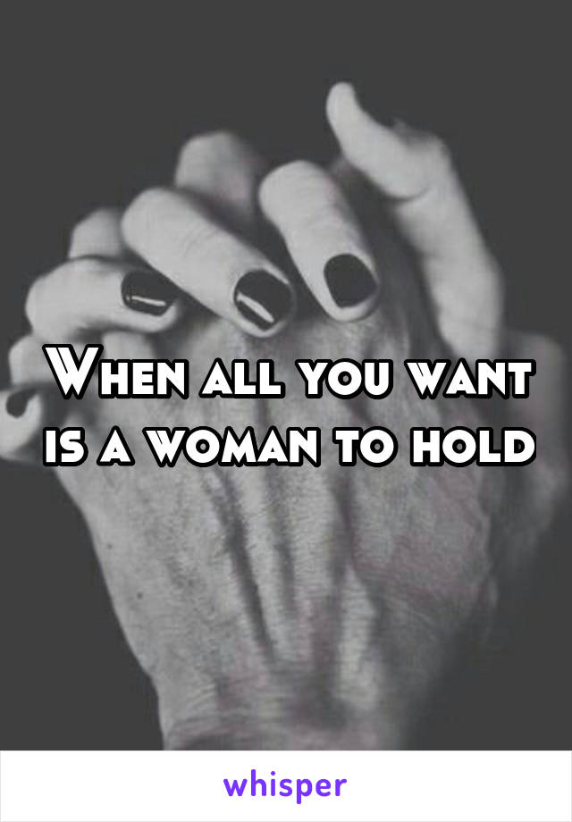 When all you want is a woman to hold
