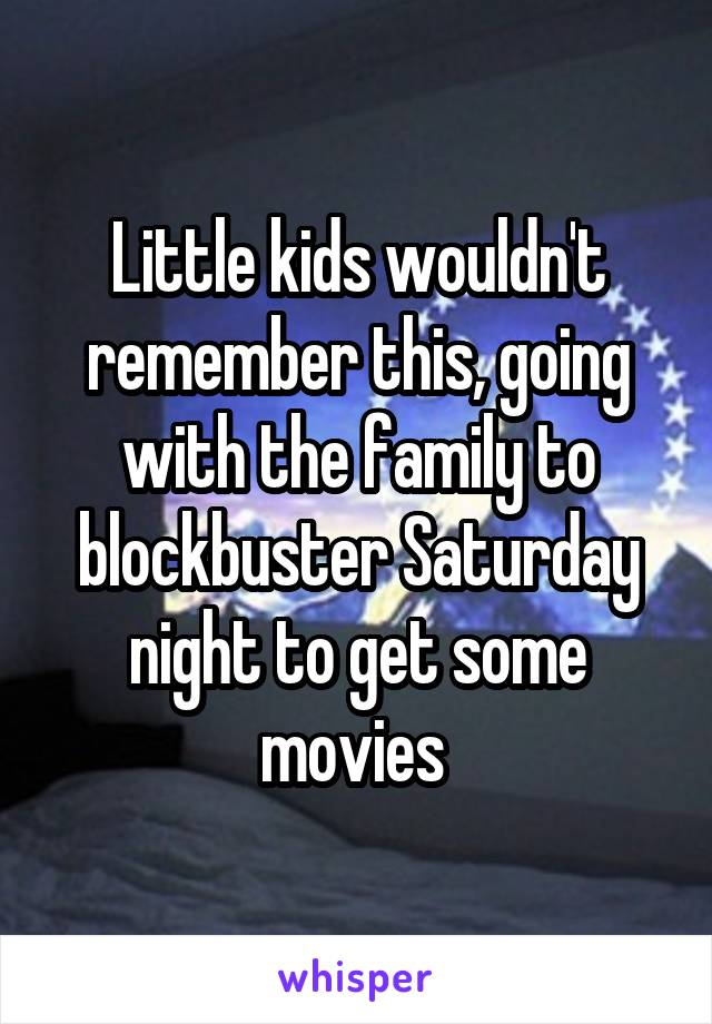 Little kids wouldn't remember this, going with the family to blockbuster Saturday night to get some movies