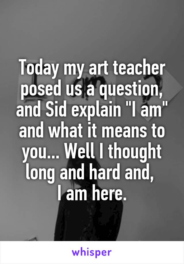 """Today my art teacher posed us a question, and Sid explain """"I am"""" and what it means to you... Well I thought long and hard and,  I am here."""