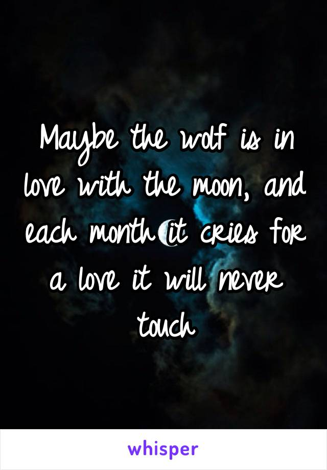 Maybe the wolf is in love with the moon, and each month it cries for a love it will never touch