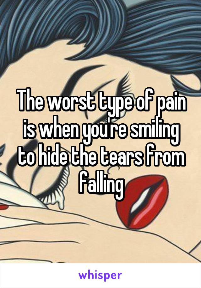 The worst type of pain is when you're smiling to hide the tears from falling