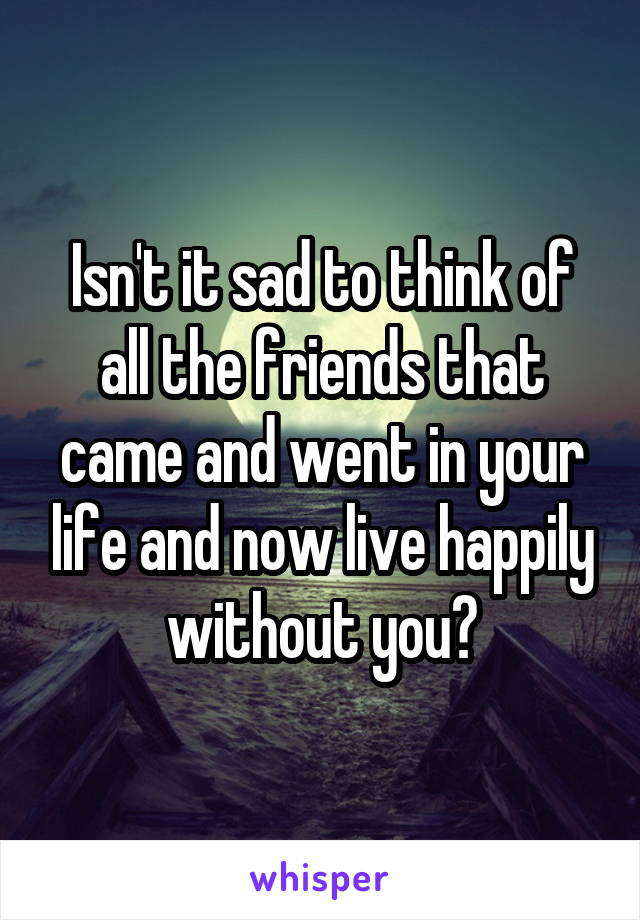 Isn't it sad to think of all the friends that came and went in your life and now live happily without you?