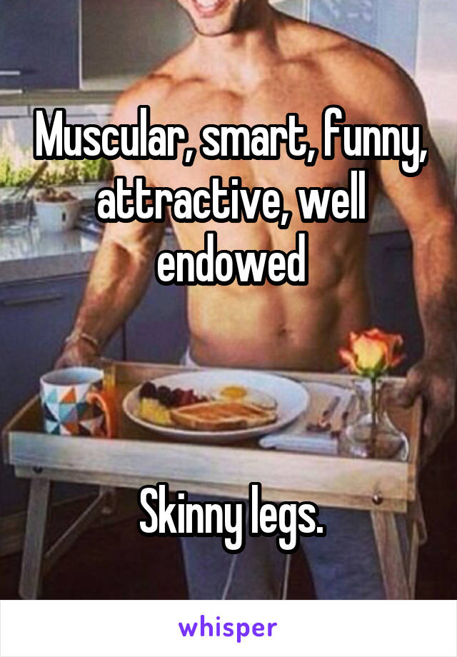 Muscular, smart, funny, attractive, well endowed    Skinny legs.