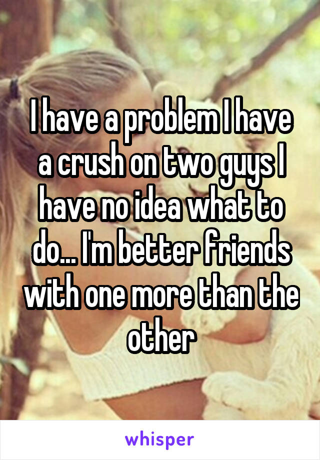I have a problem I have a crush on two guys I have no idea what to do... I'm better friends with one more than the other