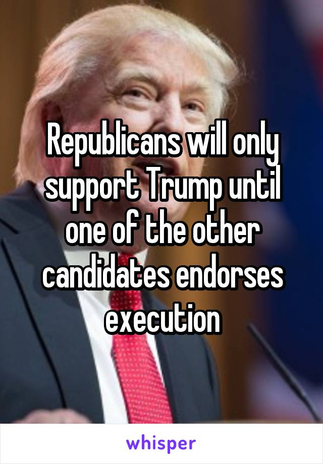 Republicans will only support Trump until one of the other candidates endorses execution