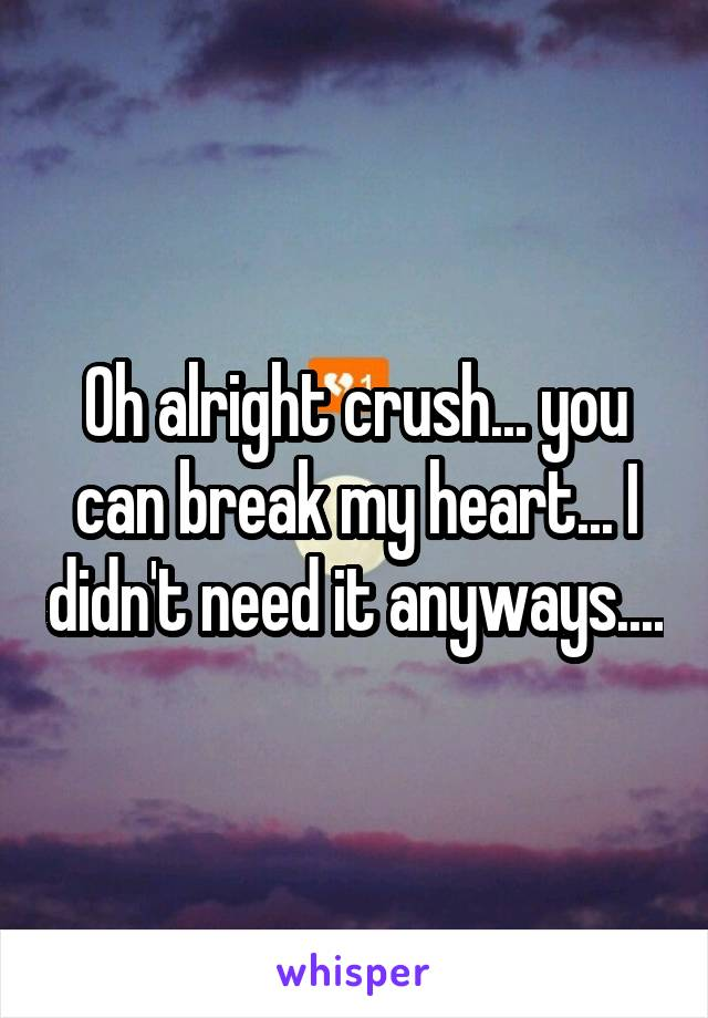 Oh alright crush... you can break my heart... I didn't need it anyways....