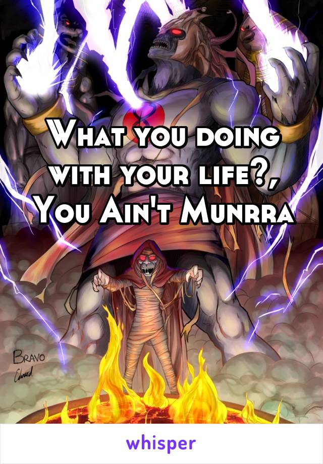What you doing with your life?, You Ain't Munrra