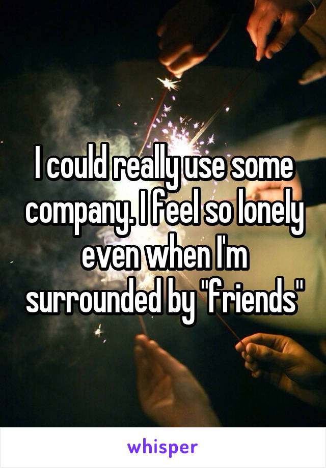 "I could really use some company. I feel so lonely even when I'm surrounded by ""friends"""