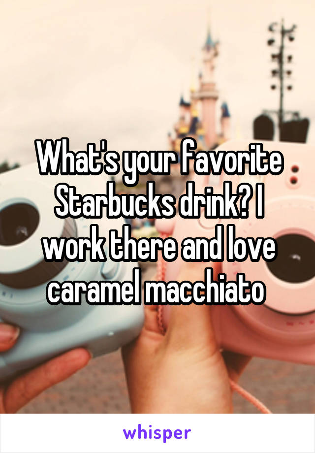 What's your favorite Starbucks drink? I work there and love caramel macchiato