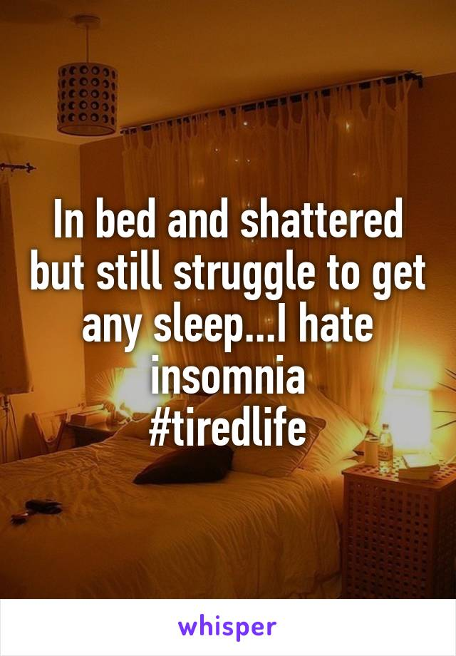 In bed and shattered but still struggle to get any sleep...I hate insomnia #tiredlife