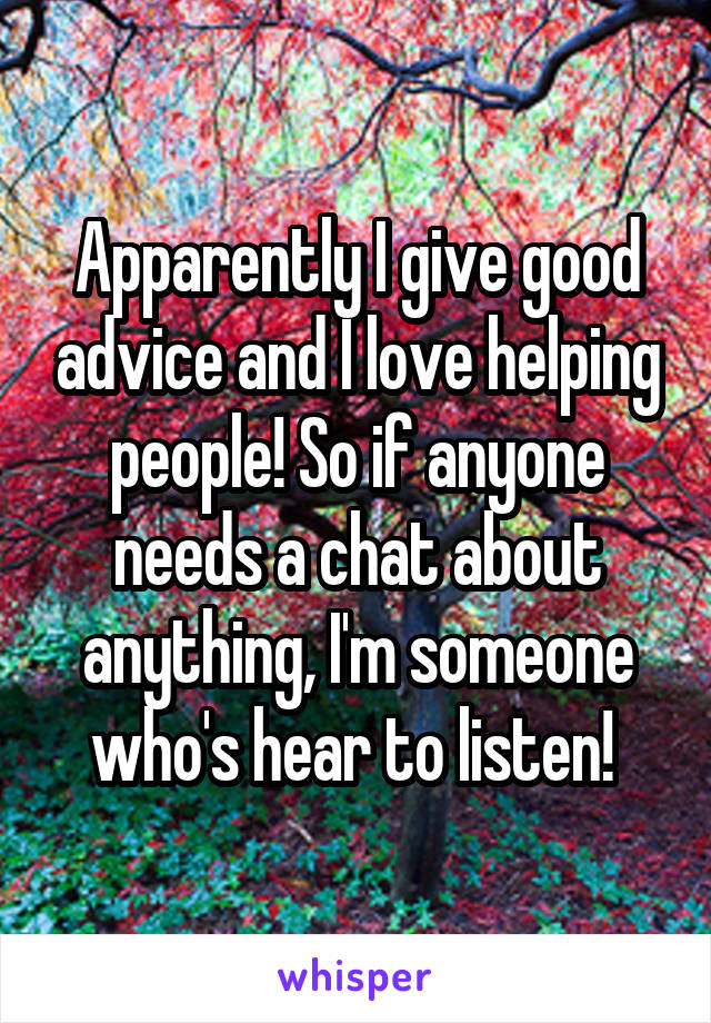 Apparently I give good advice and I love helping people! So if anyone needs a chat about anything, I'm someone who's hear to listen!