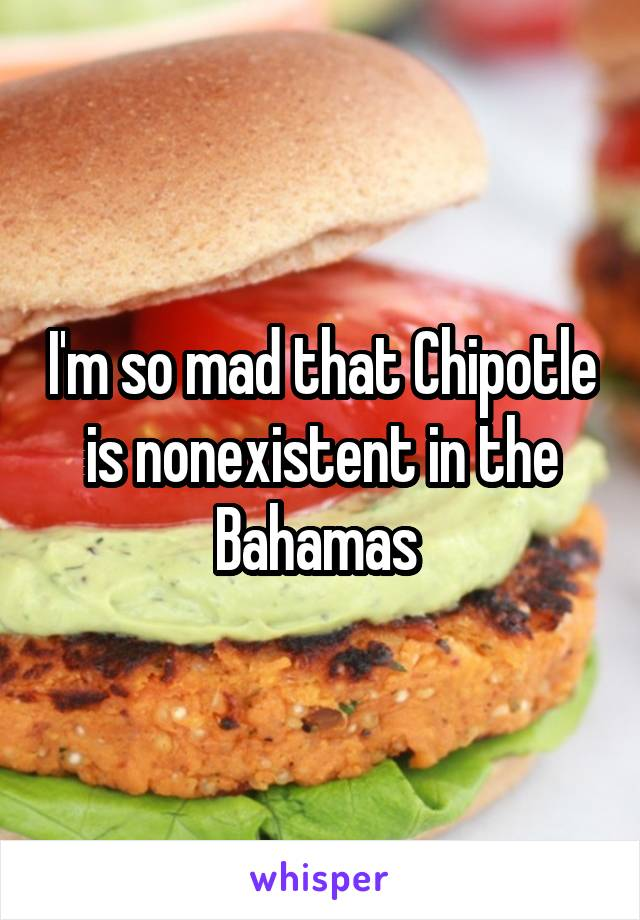 I'm so mad that Chipotle is nonexistent in the Bahamas