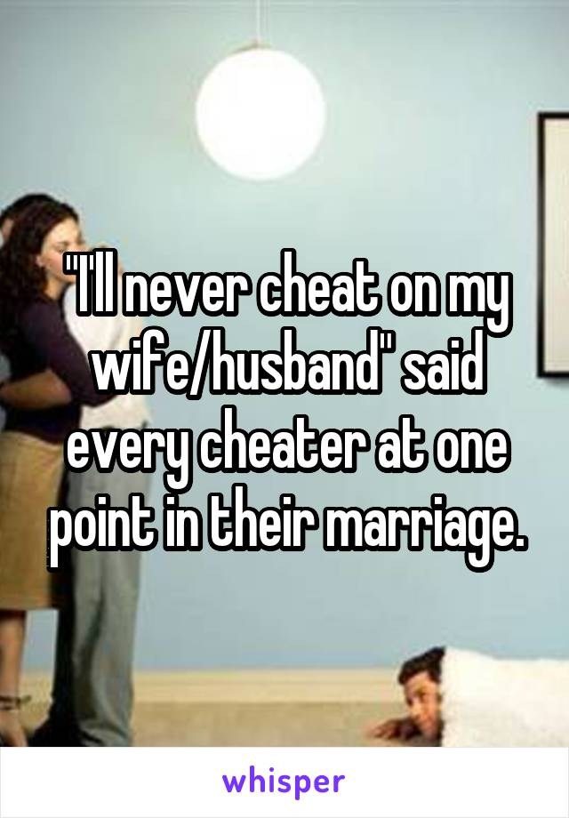 """""""I'll never cheat on my wife/husband"""" said every cheater at one point in their marriage."""