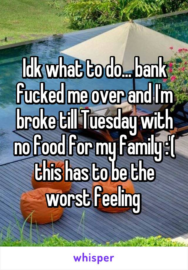 Idk what to do... bank fucked me over and I'm broke till Tuesday with no food for my family :'( this has to be the worst feeling