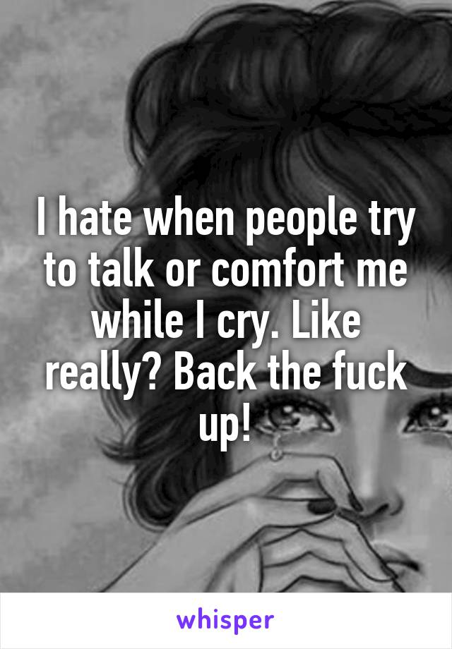 I hate when people try to talk or comfort me while I cry. Like really? Back the fuck up!