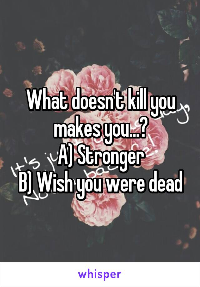 What doesn't kill you makes you...? A) Stronger B) Wish you were dead