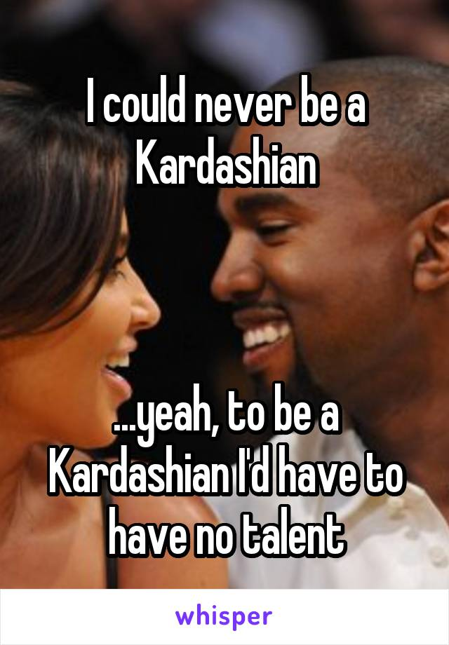 I could never be a Kardashian    ...yeah, to be a Kardashian I'd have to have no talent