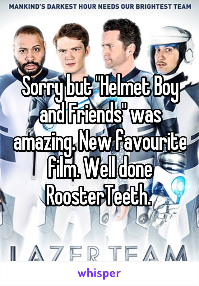 """Sorry but """"Helmet Boy and Friends"""" was amazing. New favourite film. Well done RoosterTeeth."""
