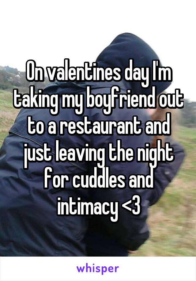 On valentines day I'm taking my boyfriend out to a restaurant and just leaving the night for cuddles and intimacy <3