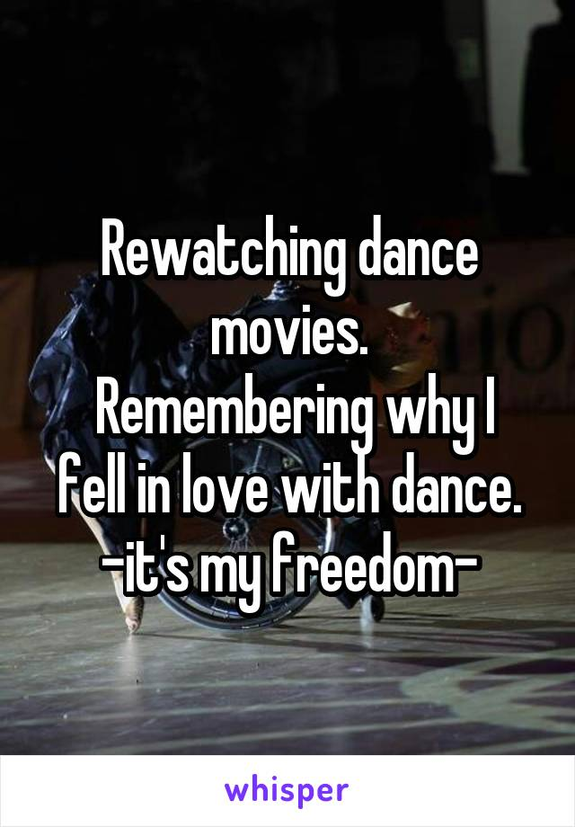 Rewatching dance movies.  Remembering why I fell in love with dance. -it's my freedom-