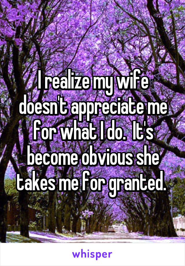 I realize my wife doesn't appreciate me for what I do.  It's become obvious she takes me for granted.