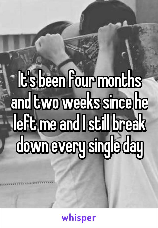It's been four months and two weeks since he left me and I still break down every single day