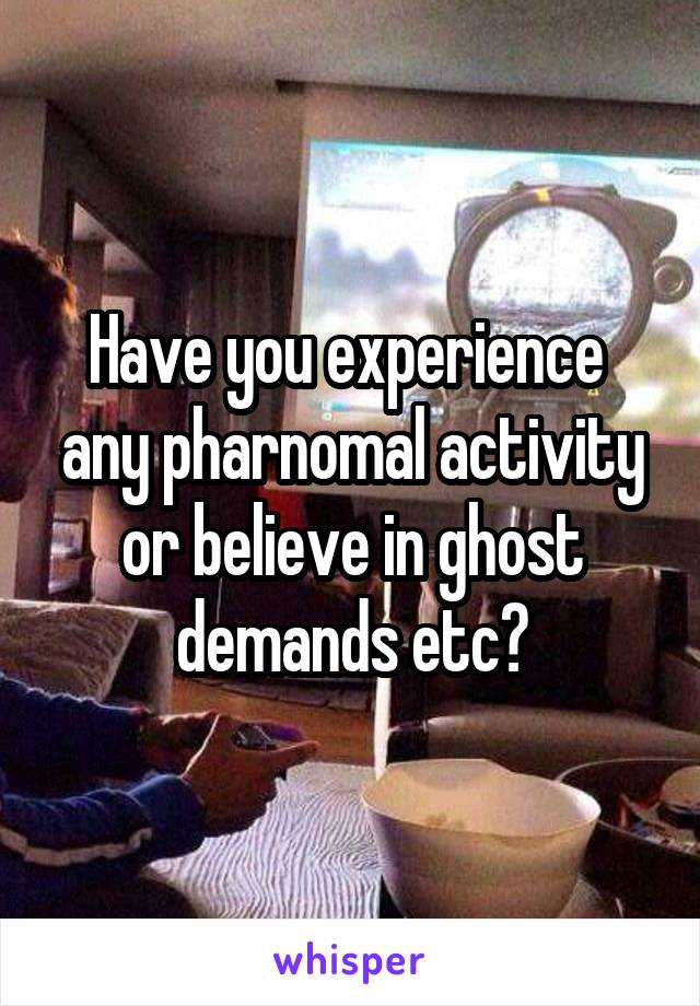 Have you experience  any pharnomal activity or believe in ghost demands etc?