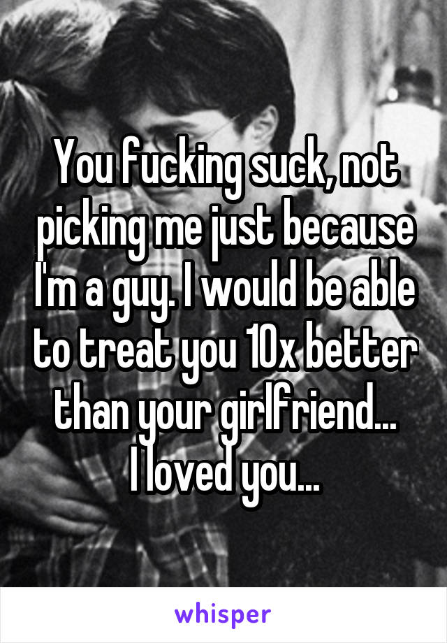 You fucking suck, not picking me just because I'm a guy. I would be able to treat you 10x better than your girlfriend... I loved you...