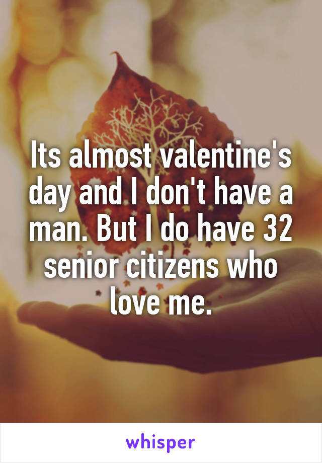 Its almost valentine's day and I don't have a man. But I do have 32 senior citizens who love me.