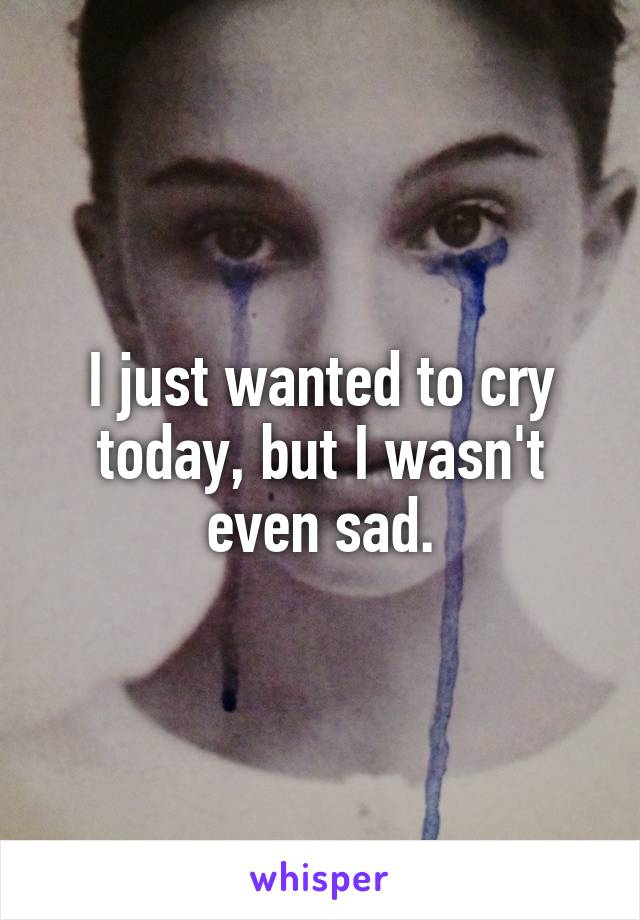 I just wanted to cry today, but I wasn't even sad.