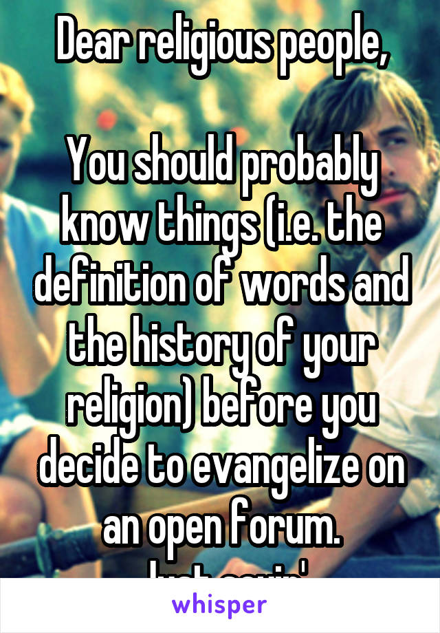 Dear religious people,  You should probably know things (i.e. the definition of words and the history of your religion) before you decide to evangelize on an open forum. Just sayin'