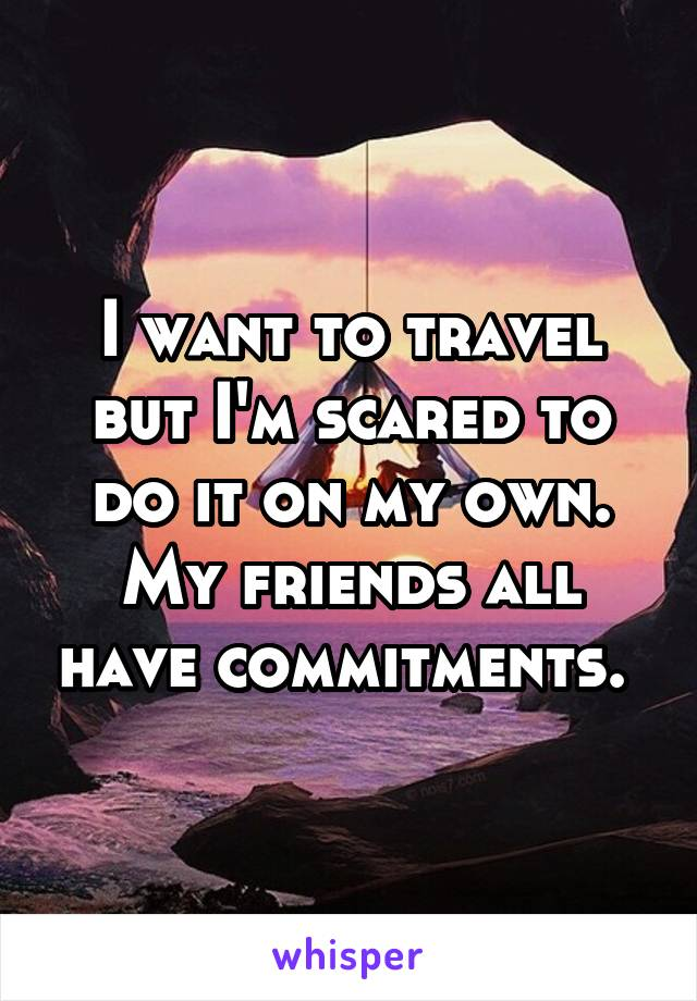 I want to travel but I'm scared to do it on my own. My friends all have commitments.