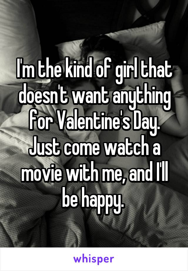 I'm the kind of girl that doesn't want anything for Valentine's Day. Just come watch a movie with me, and I'll be happy.