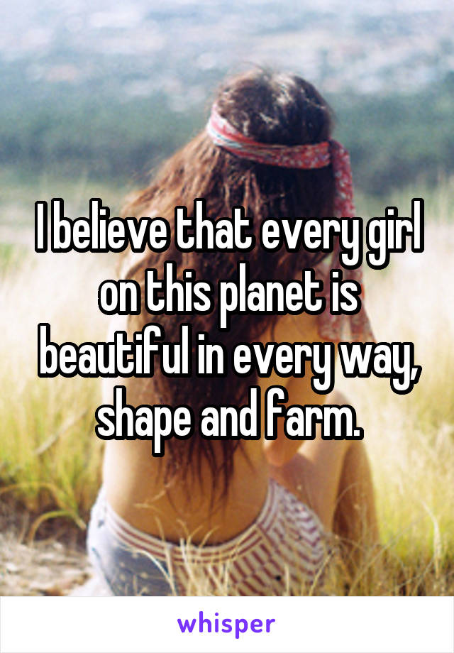 I believe that every girl on this planet is beautiful in every way, shape and farm.