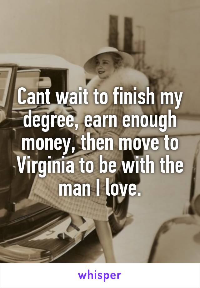 Cant wait to finish my degree, earn enough money, then move to Virginia to be with the man I love.