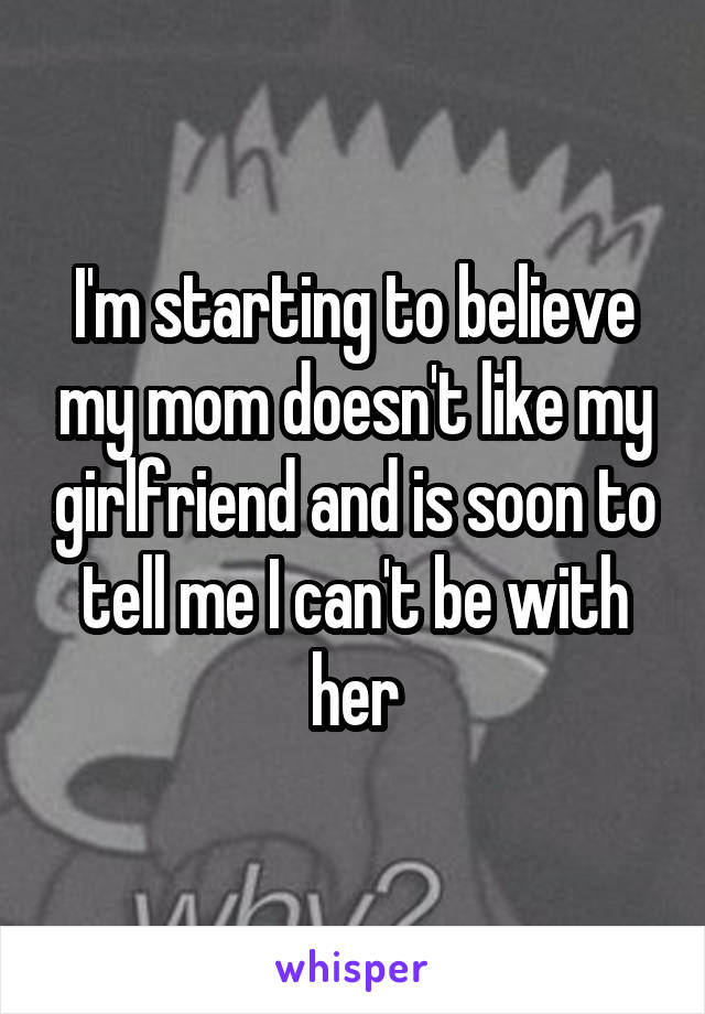 I'm starting to believe my mom doesn't like my girlfriend and is soon to tell me I can't be with her