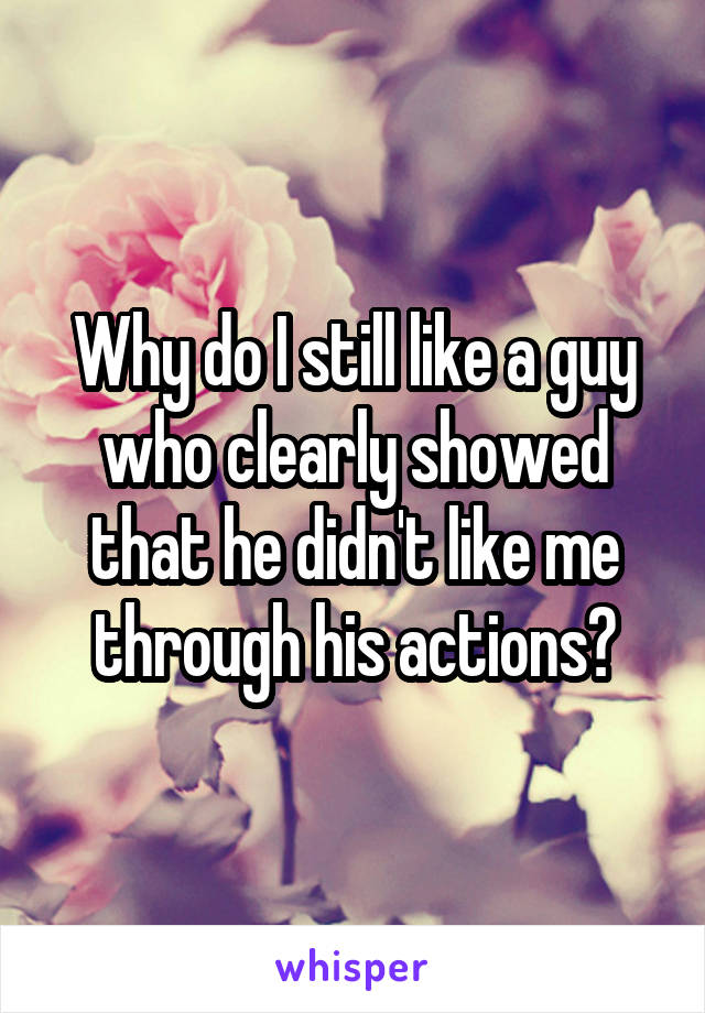 Why do I still like a guy who clearly showed that he didn't like me through his actions?