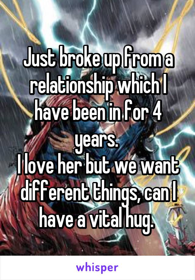 Just broke up from a relationship which I have been in for 4 years.  I love her but we want different things, can I have a vital hug.