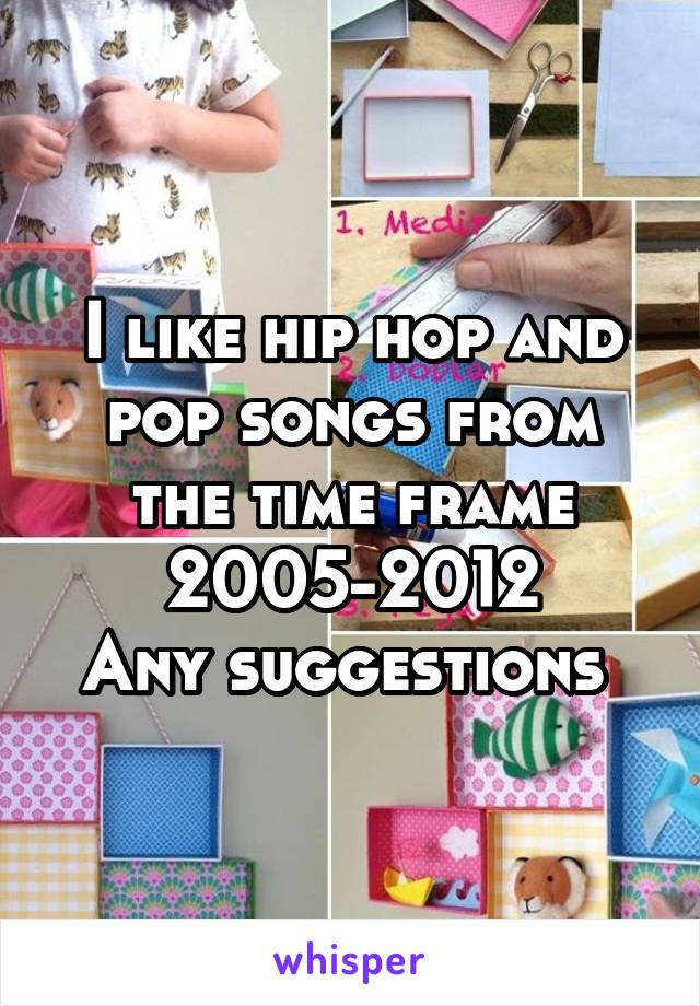 I like hip hop and pop songs from the time frame 2005-2012 Any suggestions