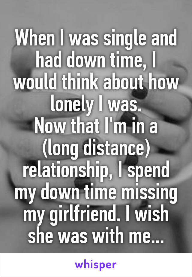 When I was single and had down time, I would think about how lonely I was. Now that I'm in a (long distance) relationship, I spend my down time missing my girlfriend. I wish she was with me...