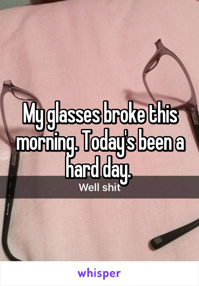 My glasses broke this morning. Today's been a hard day.