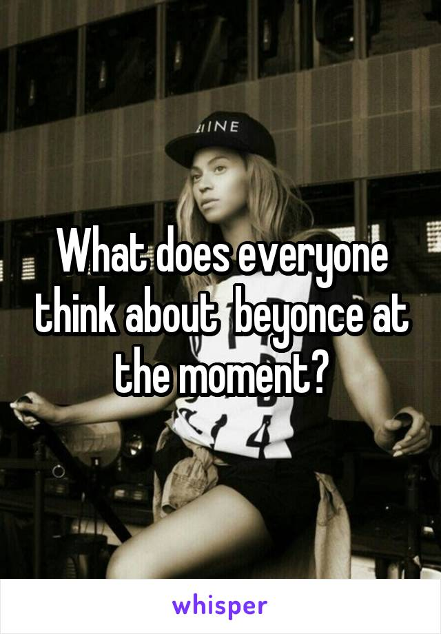 What does everyone think about  beyonce at the moment?