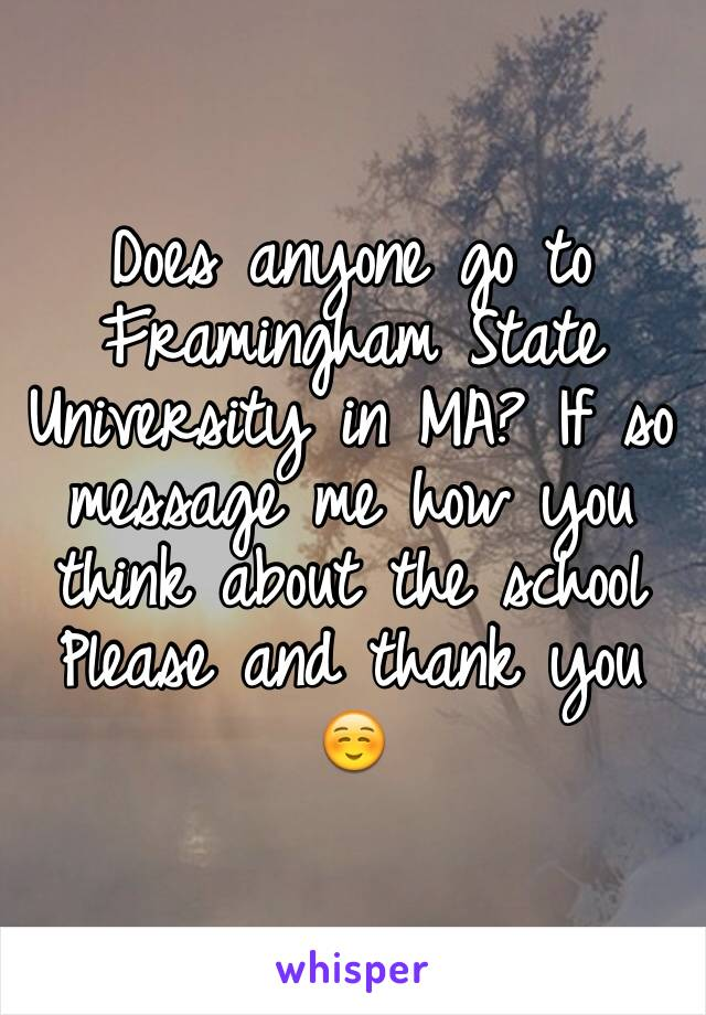 Does anyone go to Framingham State University in MA? If so message me how you think about the school  Please and thank you ☺️