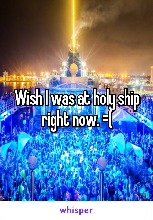 Wish I was at holy ship right now. =(